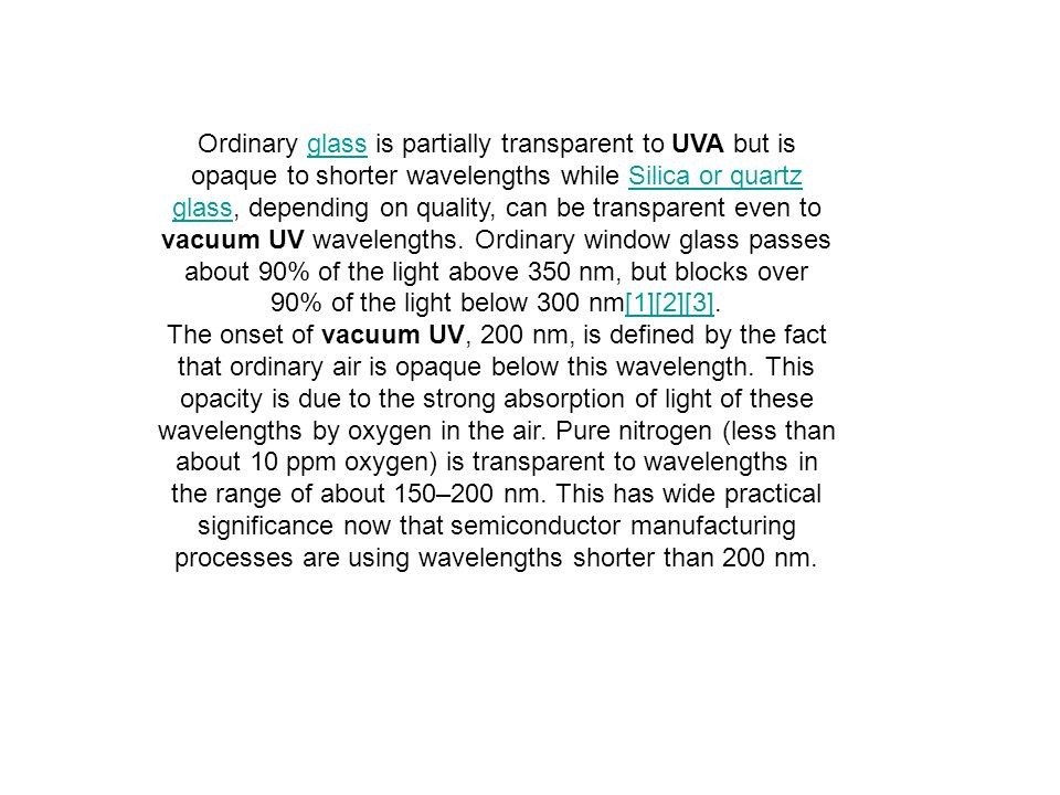 Ordinary glass is partially transparent to UVA but is opaque to shorter wavelengths while Silica or quartz glass, depending on quality, can be transparent even to vacuum UV wavelengths. Ordinary window glass passes about 90% of the light above 350 nm, but blocks over 90% of the light below 300 nm[1][2][3].